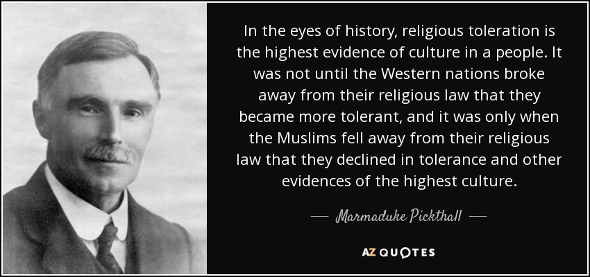 In the eyes of history, religious toleration is the highest evidence of culture in a people. It was not until the Western nations broke away from their religious law that they became more tolerant, and it was only when the Muslims fell away from their religious law that they declined in tolerance and other evidences of the highest culture. - Marmaduke Pickthall