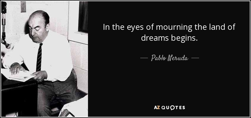 In the eyes of mourning the land of dreams begins. - Pablo Neruda