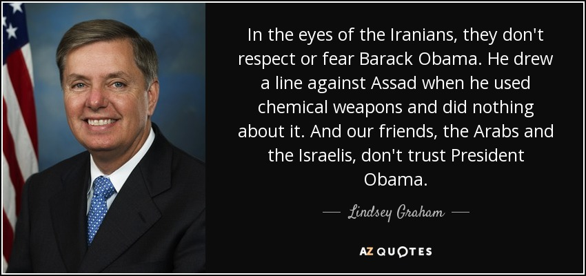 In the eyes of the Iranians, they don't respect or fear Barack Obama. He drew a line against Assad when he used chemical weapons and did nothing about it. And our friends, the Arabs and the Israelis, don't trust President Obama. - Lindsey Graham