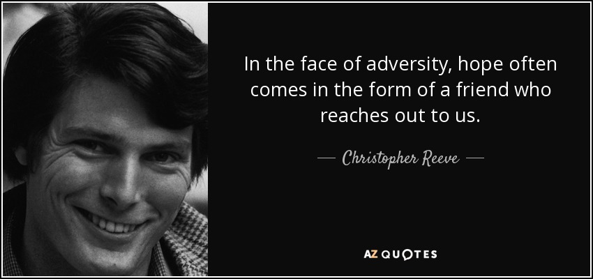 In the face of adversity, hope often comes in the form of a friend who reaches out to us. - Christopher Reeve