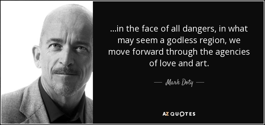 ...in the face of all dangers, in what may seem a godless region, we move forward through the agencies of love and art. - Mark Doty