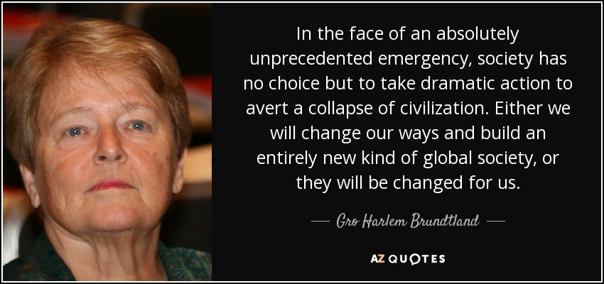 In the face of an absolutely unprecedented emergency, society has no choice but to take dramatic action to avert a collapse of civilization. Either we will change our ways and build an entirely new kind of global society, or they will be changed for us. - Gro Harlem Brundtland