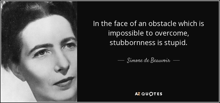 In the face of an obstacle which is impossible to overcome, stubbornness is stupid. - Simone de Beauvoir