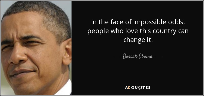In the face of impossible odds, people who love this country can change it. - Barack Obama