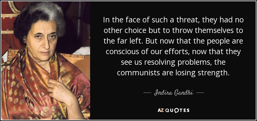 In the face of such a threat, they had no other choice but to throw themselves to the far left. But now that the people are conscious of our efforts, now that they see us resolving problems, the communists are losing strength. - Indira Gandhi
