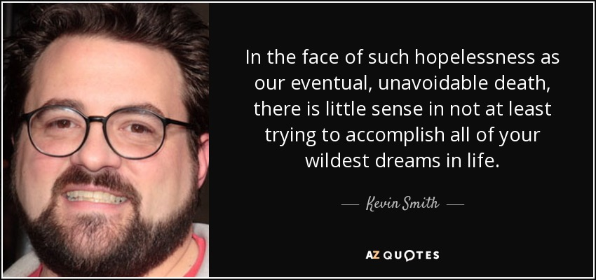 In the face of such hopelessness as our eventual, unavoidable death, there is little sense in not at least trying to accomplish all of your wildest dreams in life. - Kevin Smith