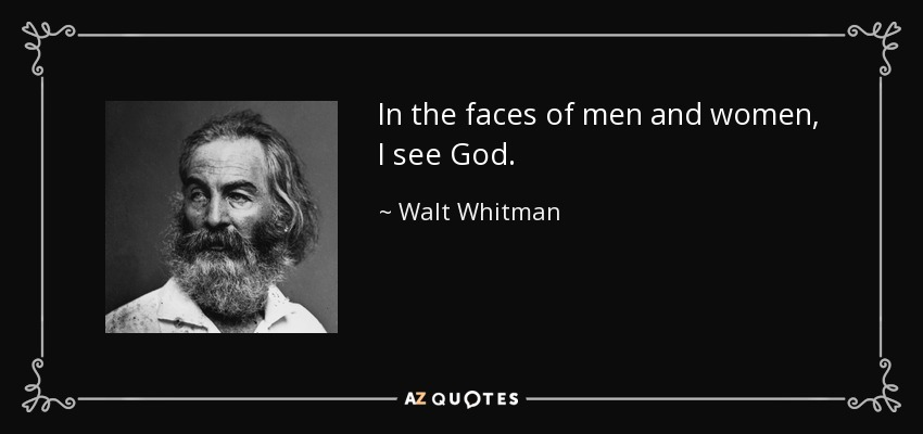 In the faces of men and women, I see God. - Walt Whitman