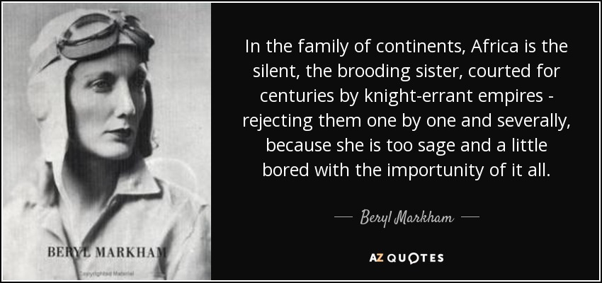 In the family of continents, Africa is the silent, the brooding sister, courted for centuries by knight-errant empires - rejecting them one by one and severally, because she is too sage and a little bored with the importunity of it all. - Beryl Markham