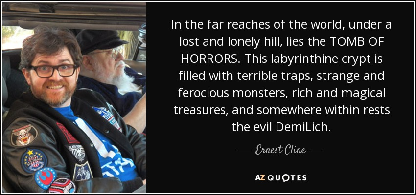 In the far reaches of the world, under a lost and lonely hill, lies the TOMB OF HORRORS. This labyrinthine crypt is filled with terrible traps, strange and ferocious monsters, rich and magical treasures, and somewhere within rests the evil DemiLich. - Ernest Cline