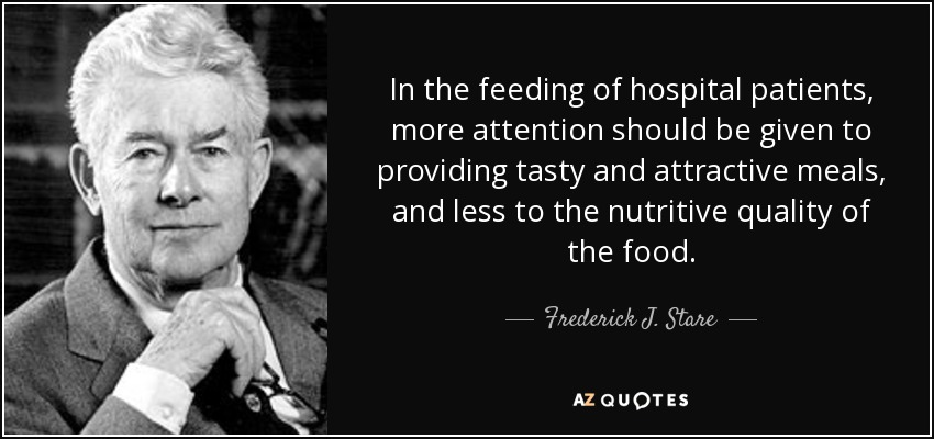 In the feeding of hospital patients, more attention should be given to providing tasty and attractive meals, and less to the nutritive quality of the food. - Frederick J. Stare
