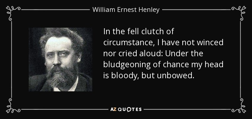 In the fell clutch of circumstance, I have not winced nor cried aloud: Under the bludgeoning of chance my head is bloody, but unbowed. - William Ernest Henley