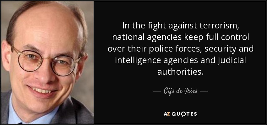 In the fight against terrorism, national agencies keep full control over their police forces, security and intelligence agencies and judicial authorities. - Gijs de Vries