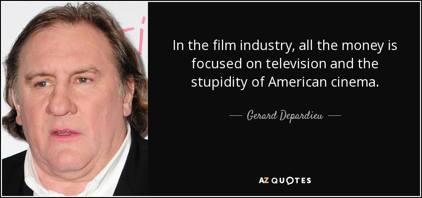 In the film industry, all the money is focused on television and the stupidity of American cinema. - Gerard Depardieu