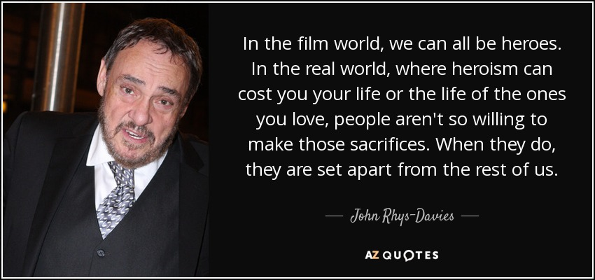 In the film world, we can all be heroes. In the real world, where heroism can cost you your life or the life of the ones you love, people aren't so willing to make those sacrifices. When they do, they are set apart from the rest of us. - John Rhys-Davies