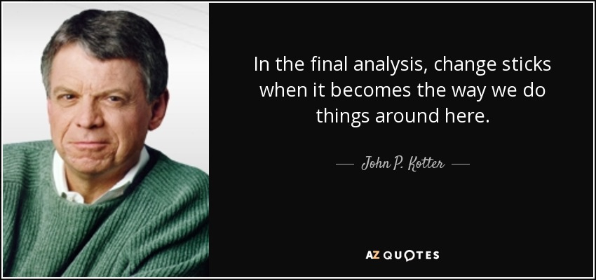 In the final analysis, change sticks when it becomes the way we do things around here. - John P. Kotter