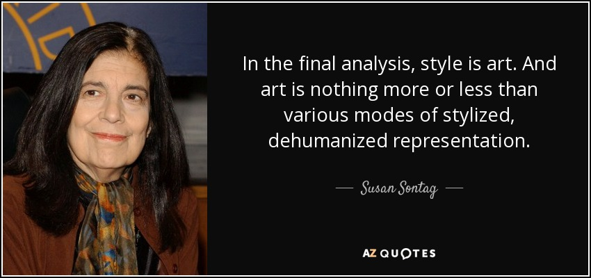 In the final analysis, style is art. And art is nothing more or less than various modes of stylized, dehumanized representation. - Susan Sontag