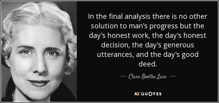 In the final analysis there is no other solution to man's progress but the day's honest work, the day's honest decision, the day's generous utterances, and the day's good deed. - Clare Boothe Luce