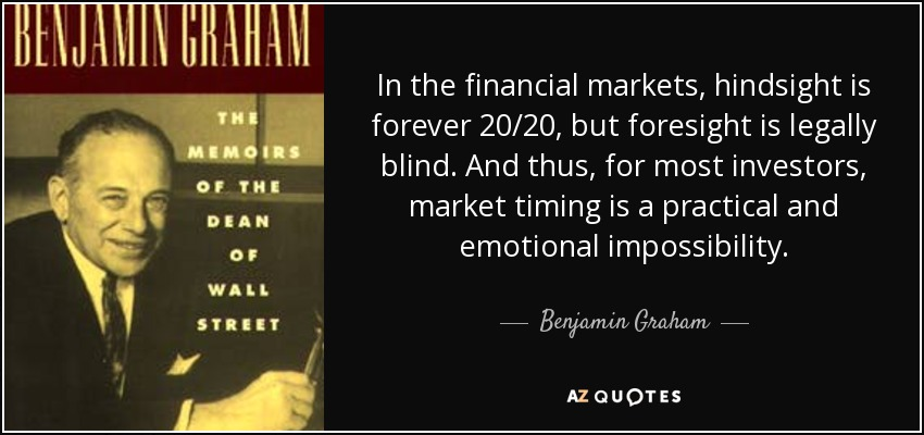 In the financial markets, hindsight is forever 20/20, but foresight is legally blind. And thus, for most investors, market timing is a practical and emotional impossibility. - Benjamin Graham