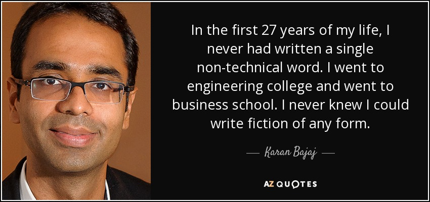 In the first 27 years of my life, I never had written a single non-technical word. I went to engineering college and went to business school. I never knew I could write fiction of any form. - Karan Bajaj
