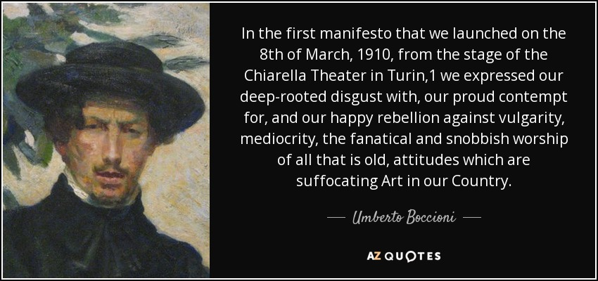 In the first manifesto that we launched on the 8th of March, 1910, from the stage of the Chiarella Theater in Turin,1 we expressed our deep-rooted disgust with, our proud contempt for, and our happy rebellion against vulgarity, mediocrity, the fanatical and snobbish worship of all that is old, attitudes which are suffocating Art in our Country. - Umberto Boccioni