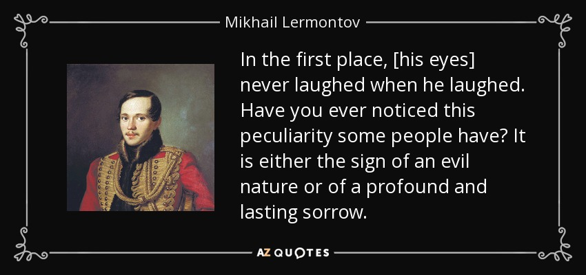 In the first place, [his eyes] never laughed when he laughed. Have you ever noticed this peculiarity some people have? It is either the sign of an evil nature or of a profound and lasting sorrow. - Mikhail Lermontov