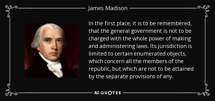 In the first place, it is to be remembered, that the general government is not to be charged with the whole power of making and administering laws. Its jurisdiction is limited to certain enumerated objects, which concern all the members of the republic, but which are not to be attained by the separate provisions of any. - James Madison