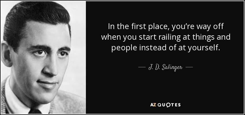 In the first place, you're way off when you start railing at things and people instead of at yourself. - J. D. Salinger
