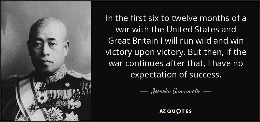 In the first six to twelve months of a war with the United States and Great Britain I will run wild and win victory upon victory. But then, if the war continues after that, I have no expectation of success. - Isoroku Yamamoto