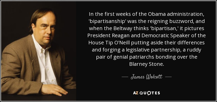 In the first weeks of the Obama administration, 'bipartisanship' was the reigning buzzword, and when the Beltway thinks 'bipartisan,' it pictures President Reagan and Democratic Speaker of the House Tip O'Neill putting aside their differences and forging a legislative partnership, a ruddy pair of genial patriarchs bonding over the Blarney Stone. - James Wolcott