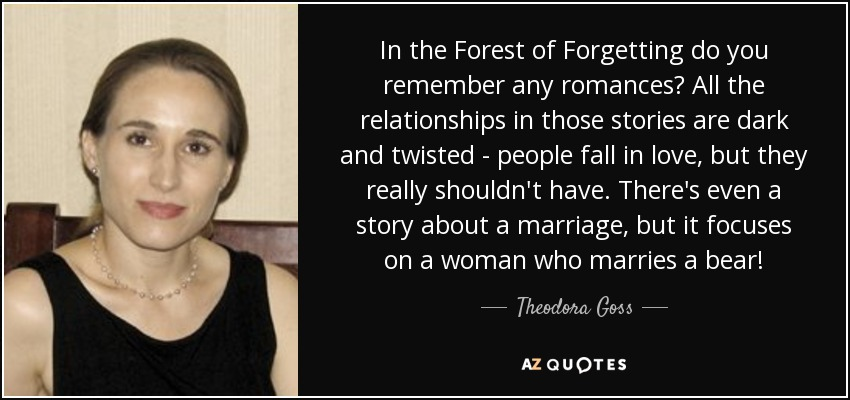 In the Forest of Forgetting do you remember any romances? All the relationships in those stories are dark and twisted - people fall in love, but they really shouldn't have. There's even a story about a marriage, but it focuses on a woman who marries a bear! - Theodora Goss