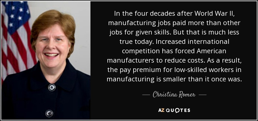 In the four decades after World War II, manufacturing jobs paid more than other jobs for given skills. But that is much less true today. Increased international competition has forced American manufacturers to reduce costs. As a result, the pay premium for low-skilled workers in manufacturing is smaller than it once was. - Christina Romer
