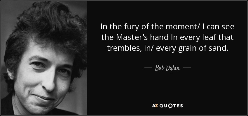 In the fury of the moment/ I can see the Master's hand In every leaf that trembles, in/ every grain of sand. - Bob Dylan
