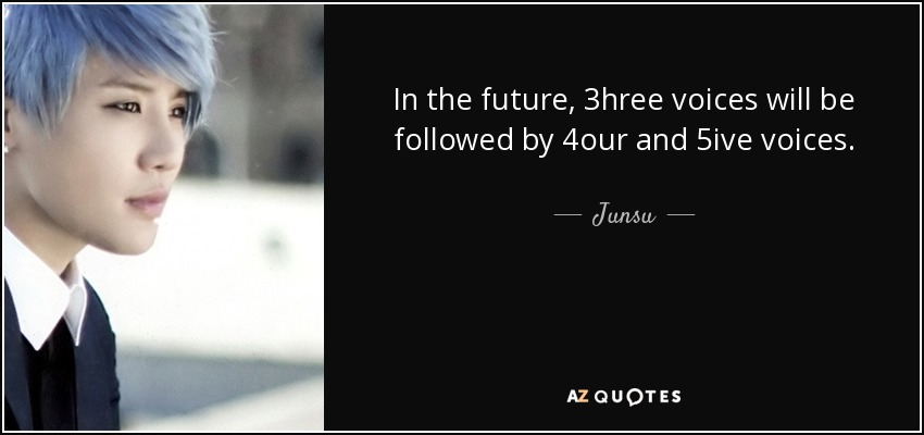 In the future, 3hree voices will be followed by 4our and 5ive voices. - Junsu