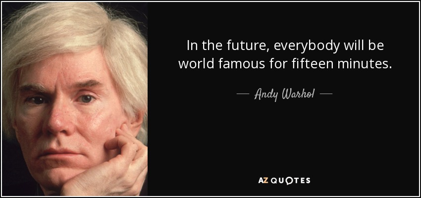 In the future, everybody will be world famous for fifteen minutes. - Andy Warhol
