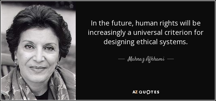 In the future, human rights will be increasingly a universal criterion for designing ethical systems. - Mahnaz Afkhami
