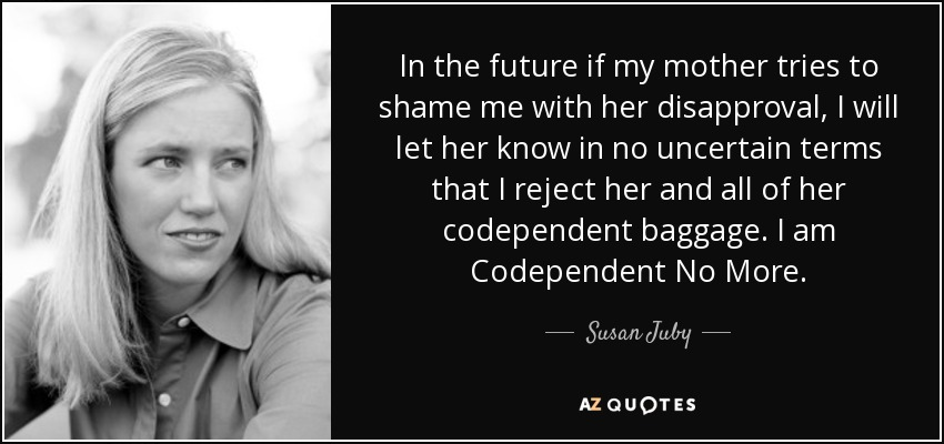 In the future if my mother tries to shame me with her disapproval, I will let her know in no uncertain terms that I reject her and all of her codependent baggage. I am Codependent No More. - Susan Juby