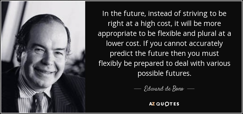In the future, instead of striving to be right at a high cost, it will be more appropriate to be flexible and plural at a lower cost. If you cannot accurately predict the future then you must flexibly be prepared to deal with various possible futures. - Edward de Bono