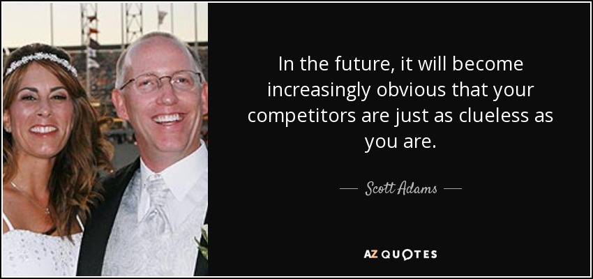 In the future, it will become increasingly obvious that your competitors are just as clueless as you are. - Scott Adams