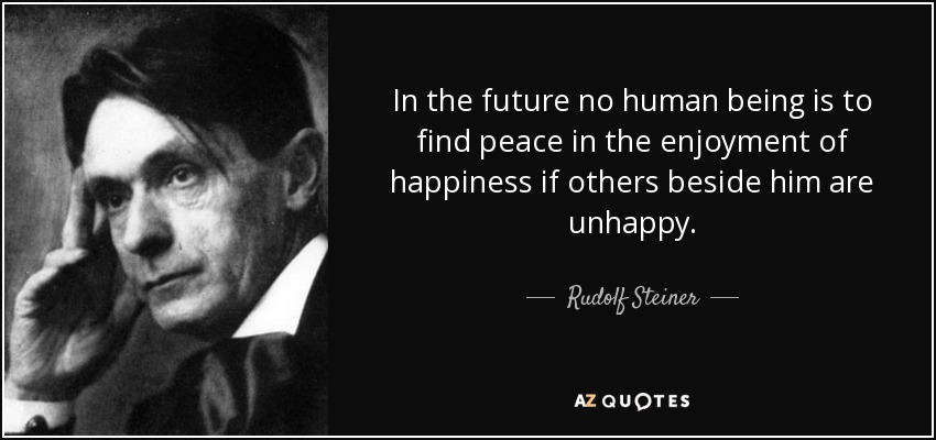 In the future no human being is to find peace in the enjoyment of happiness if others beside him are unhappy. - Rudolf Steiner