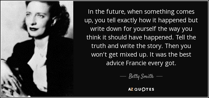 In the future, when something comes up, you tell exactly how it happened but write down for yourself the way you think it should have happened. Tell the truth and write the story. Then you won't get mixed up. It was the best advice Francie every got. - Betty Smith