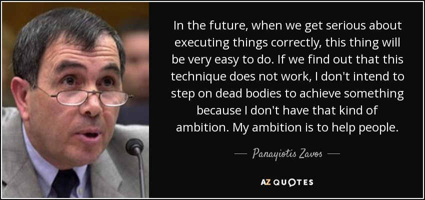 In the future, when we get serious about executing things correctly, this thing will be very easy to do. If we find out that this technique does not work, I don't intend to step on dead bodies to achieve something because I don't have that kind of ambition. My ambition is to help people. - Panayiotis Zavos