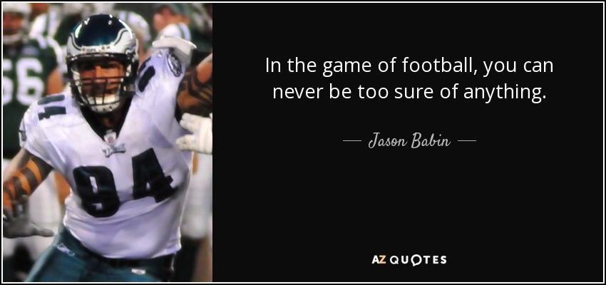 In the game of football, you can never be too sure of anything. - Jason Babin