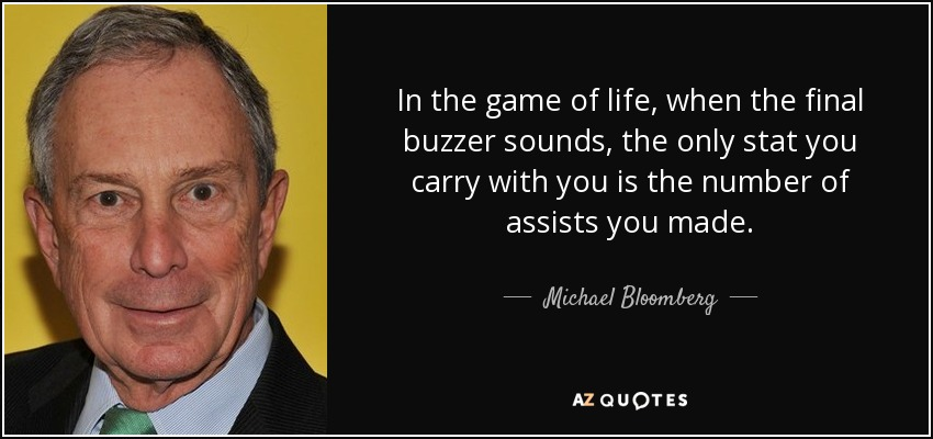 In the game of life, when the final buzzer sounds, the only stat you carry with you is the number of assists you made. - Michael Bloomberg