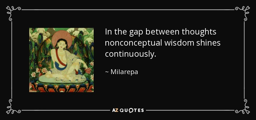 In the gap between thoughts nonconceptual wisdom shines continuously. - Milarepa
