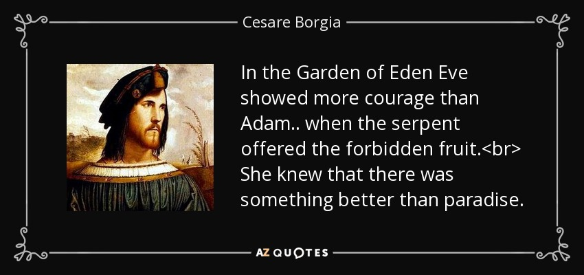 In the Garden of Eden Eve showed more courage than Adam.. when the serpent offered the forbidden fruit.<br> She knew that there was something better than paradise. - Cesare Borgia