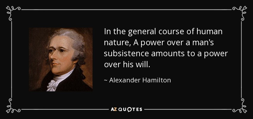 In the general course of human nature, A power over a man's subsistence amounts to a power over his will. - Alexander Hamilton