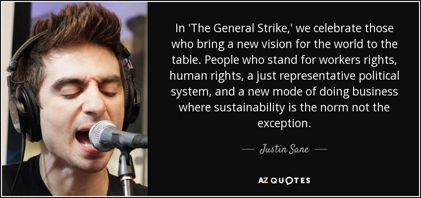 In 'The General Strike,' we celebrate those who bring a new vision for the world to the table. People who stand for workers rights, human rights, a just representative political system, and a new mode of doing business where sustainability is the norm not the exception. - Justin Sane