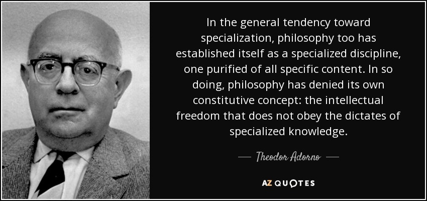 In the general tendency toward specialization, philosophy too has established itself as a specialized discipline, one purified of all specific content. In so doing, philosophy has denied its own constitutive concept: the intellectual freedom that does not obey the dictates of specialized knowledge. - Theodor Adorno