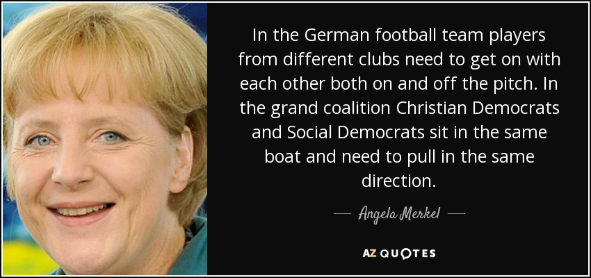 In the German football team players from different clubs need to get on with each other both on and off the pitch. In the grand coalition Christian Democrats and Social Democrats sit in the same boat and need to pull in the same direction. - Angela Merkel