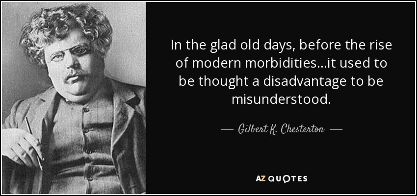 In the glad old days, before the rise of modern morbidities...it used to be thought a disadvantage to be misunderstood. - Gilbert K. Chesterton